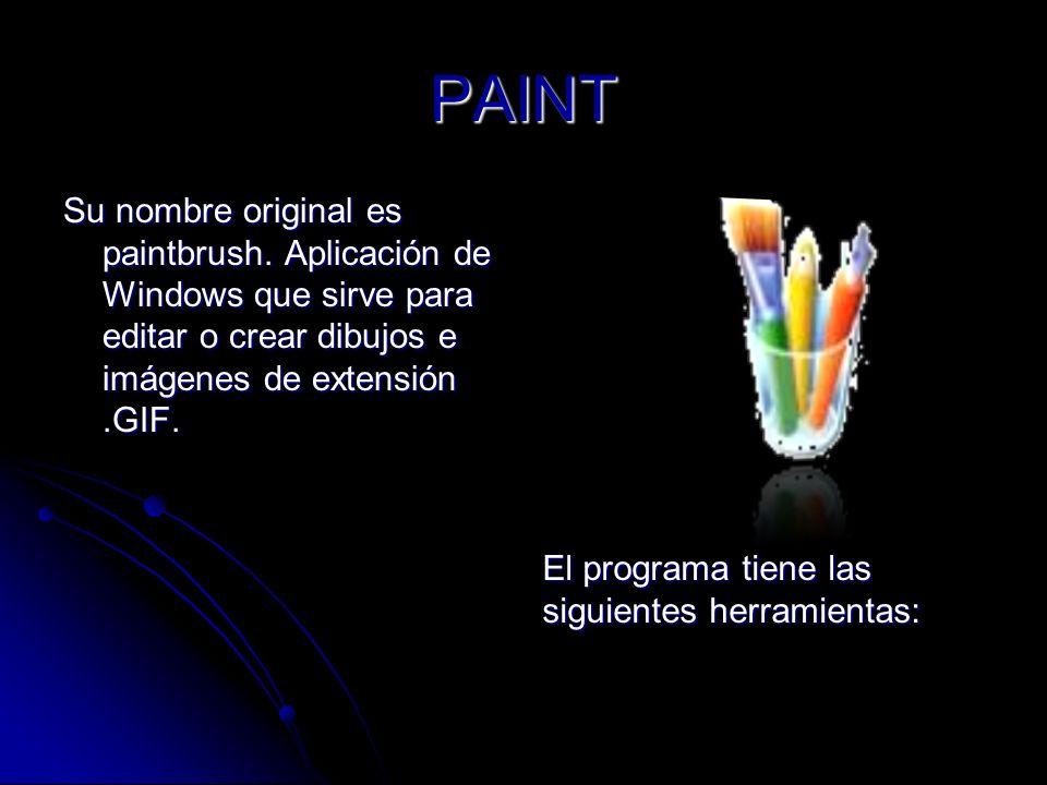 PAINT Su nombre original es paintbrush. Aplicación de Windows que sirve para editar o crear dibujos e imágenes de extensión.GIF. El programa tiene las