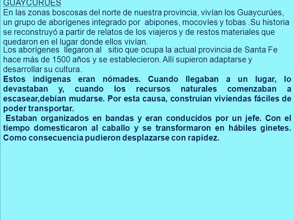 GUAYCURÚES En las zonas boscosas del norte de nuestra provincia, vivían los Guaycurúes, un grupo de aborígenes integrado por abipones, mocovíes y toba