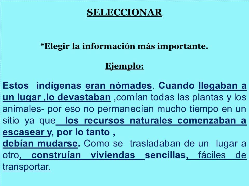SELECCIONAR *Elegir la información más importante. Ejemplo: Estos indígenas eran nómades. Cuando llegaban a un lugar,lo devastaban,comían todas las pl