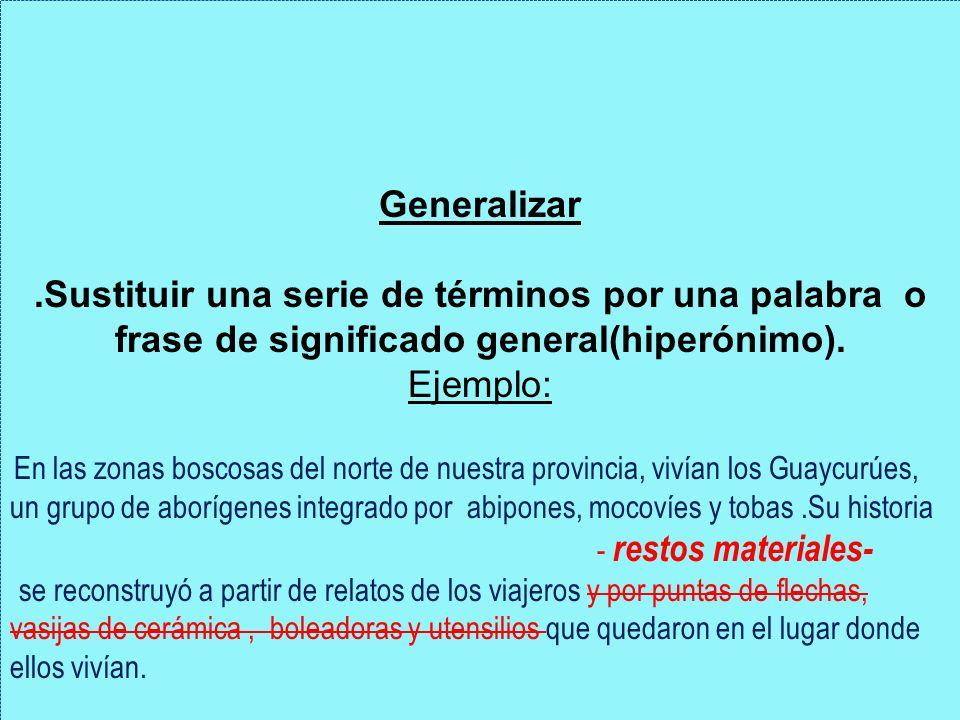 Generalizar.Sustituir una serie de términos por una palabra o frase de significado general(hiperónimo). Ejemplo: En las zonas boscosas del norte de nu