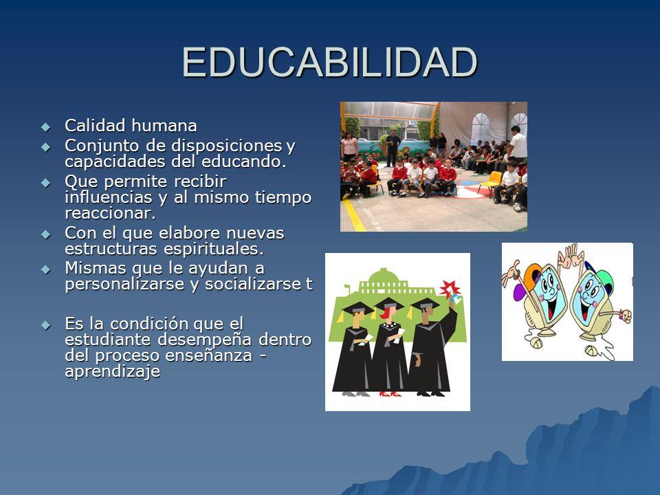 EDUCABILIDAD Calidad humana Calidad humana Conjunto de disposiciones y capacidades del educando. Conjunto de disposiciones y capacidades del educando.