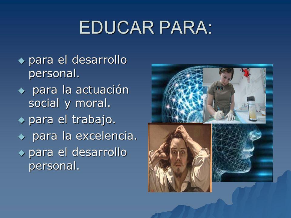 EDUCAR PARA: para el desarrollo personal. para el desarrollo personal. para la actuación social y moral. para la actuación social y moral. para el tra