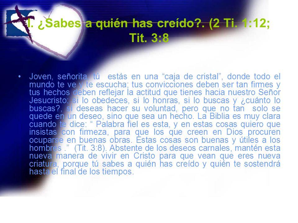 I. ¿Sabes a quién has creído?. (2 Ti. 1:12; Tit. 3:8 Joven, señorita, tú estás en una caja de cristal, donde todo el mundo te ve y te escucha; tus con