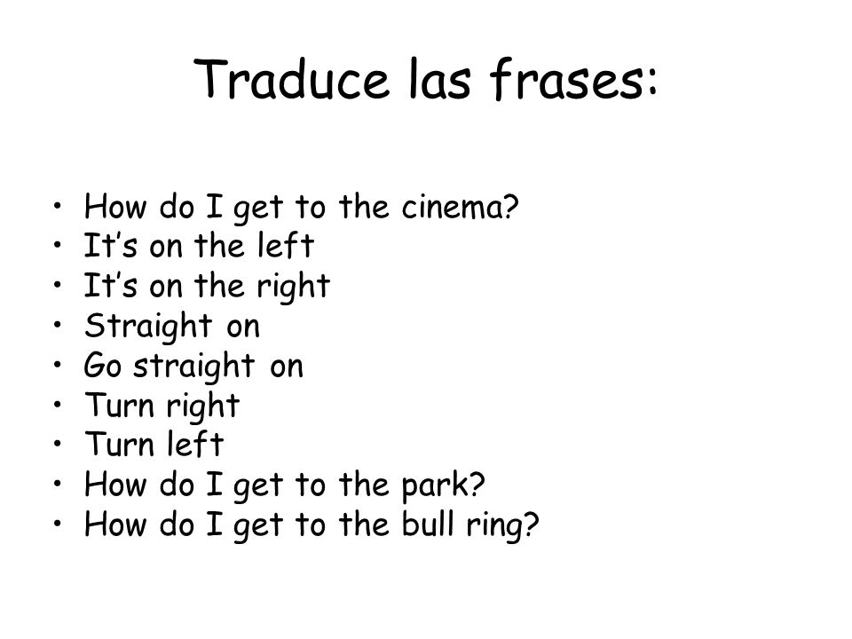 Traduce las frases: How do I get to the cinema.