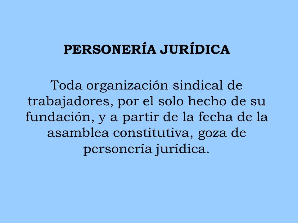 PERSONERÍA JURÍDICA Toda organización sindical de trabajadores, por el solo hecho de su fundación, y a partir de la fecha de la asamblea constitutiva,