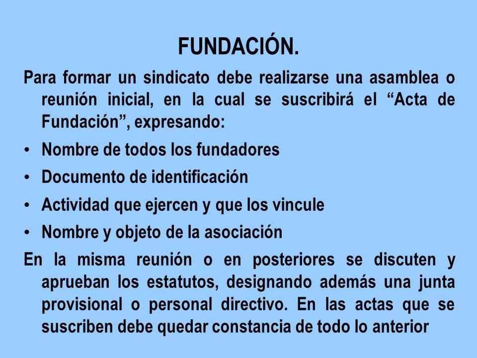 FUNDACIÓN. Para formar un sindicato debe realizarse una asamblea o reunión inicial, en la cual se suscribirá el Acta de Fundación, expresando: Nombre