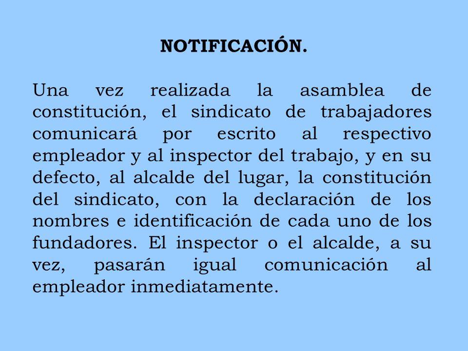 NOTIFICACIÓN. Una vez realizada la asamblea de constitución, el sindicato de trabajadores comunicará por escrito al respectivo empleador y al inspecto