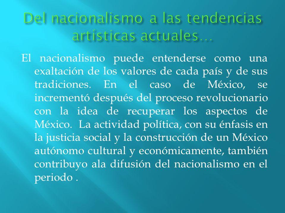 El nacionalismo puede entenderse como una exaltación de los valores de cada país y de sus tradiciones. En el caso de México, se incrementó después del