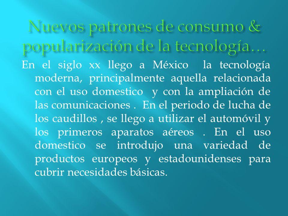 En el siglo xx llego a México la tecnología moderna, principalmente aquella relacionada con el uso domestico y con la ampliación de las comunicaciones