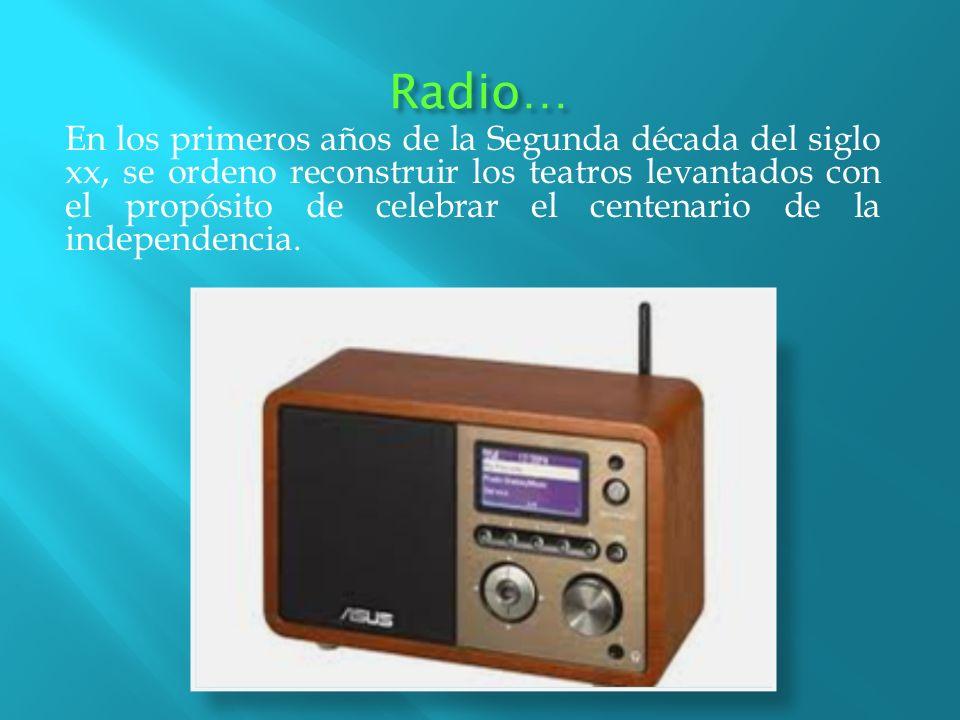 Radio… En los primeros años de la Segunda década del siglo xx, se ordeno reconstruir los teatros levantados con el propósito de celebrar el centenario