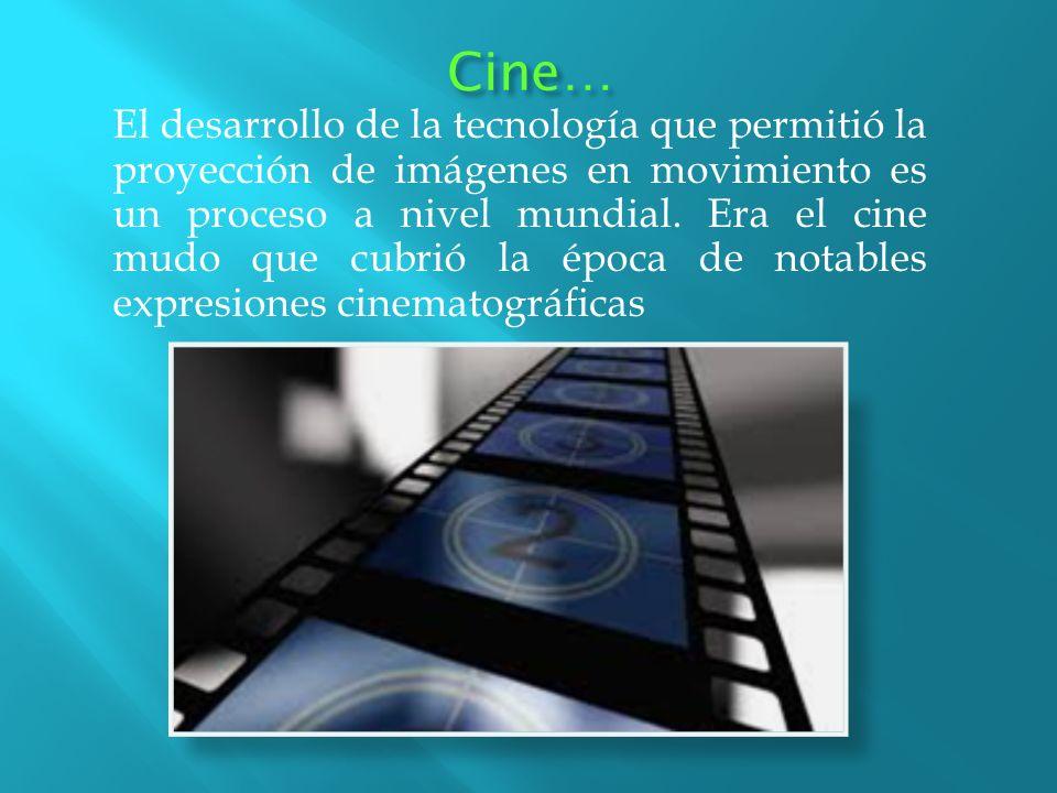 Cine… El desarrollo de la tecnología que permitió la proyección de imágenes en movimiento es un proceso a nivel mundial. Era el cine mudo que cubrió l