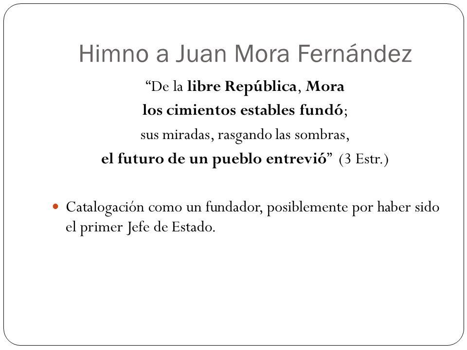 Himno a Juan Mora Fernández De la libre República, Mora los cimientos estables fundó; sus miradas, rasgando las sombras, el futuro de un pueblo entrev