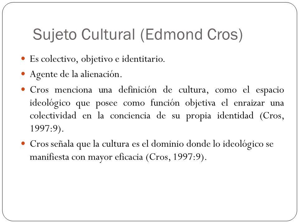 Sujeto Cultural (Edmond Cros) Es colectivo, objetivo e identitario. Agente de la alienación. Cros menciona una definición de cultura, como el espacio