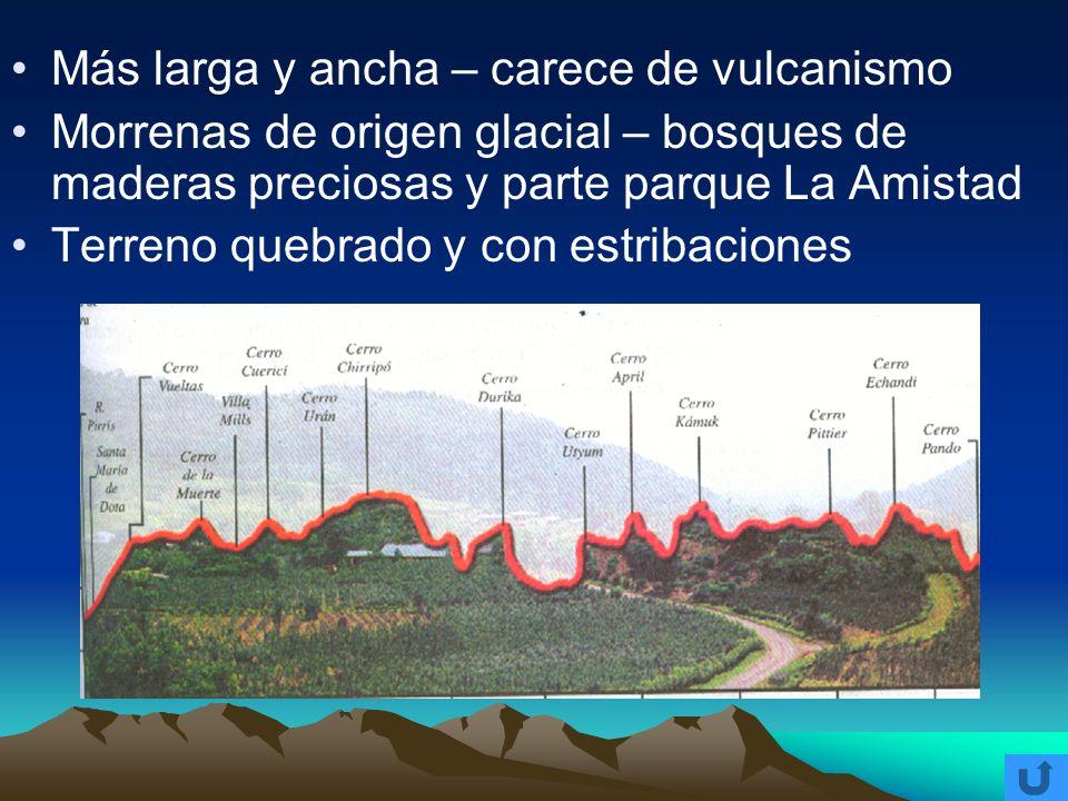 Más larga y ancha – carece de vulcanismo Morrenas de origen glacial – bosques de maderas preciosas y parte parque La Amistad Terreno quebrado y con es