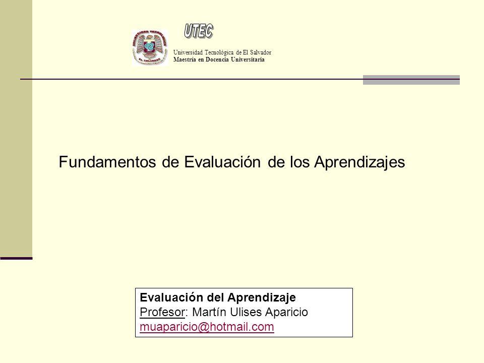 Universidad Tecnológica de El Salvador Maestría en Docencia Universitaria Evaluación del Aprendizaje Profesor: Martín Ulises Aparicio muaparicio@hotma