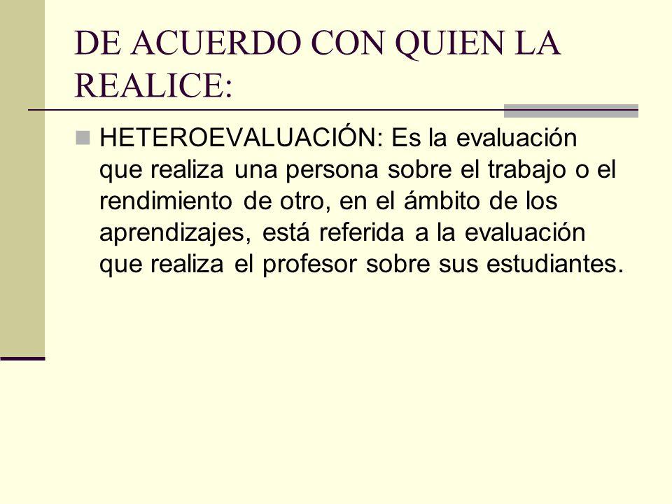 DE ACUERDO CON QUIEN LA REALICE: HETEROEVALUACIÓN: Es la evaluación que realiza una persona sobre el trabajo o el rendimiento de otro, en el ámbito de