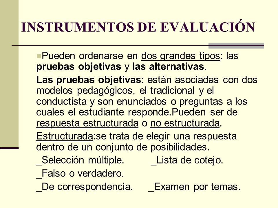 INSTRUMENTOS DE EVALUACIÓN Pueden ordenarse en dos grandes tipos: las pruebas objetivas y las alternativas. Las pruebas objetivas: están asociadas con