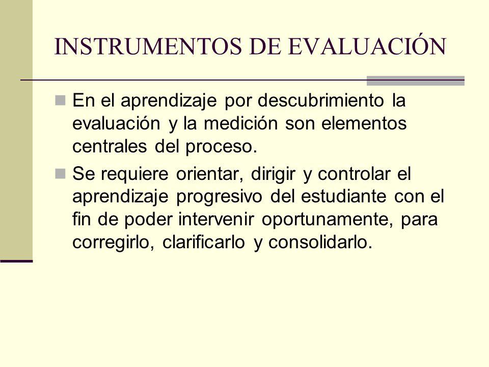 INSTRUMENTOS DE EVALUACIÓN En el aprendizaje por descubrimiento la evaluación y la medición son elementos centrales del proceso. Se requiere orientar,