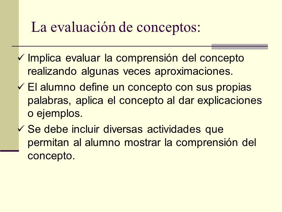 La evaluación de conceptos: Implica evaluar la comprensión del concepto realizando algunas veces aproximaciones. El alumno define un concepto con sus