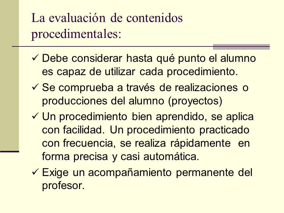 La evaluación de contenidos procedimentales: Debe considerar hasta qué punto el alumno es capaz de utilizar cada procedimiento. Se comprueba a través