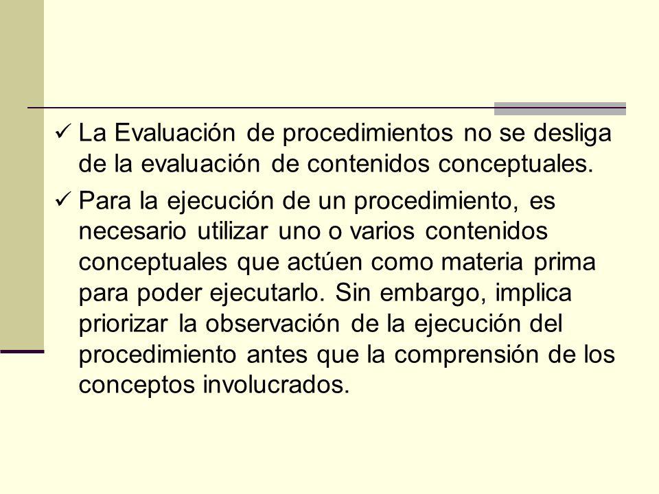 La Evaluación de procedimientos no se desliga de la evaluación de contenidos conceptuales. Para la ejecución de un procedimiento, es necesario utiliza