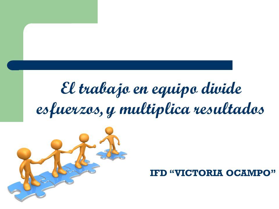 El trabajo en equipo divide esfuerzos, y multiplica resultados IFD VICTORIA OCAMPO