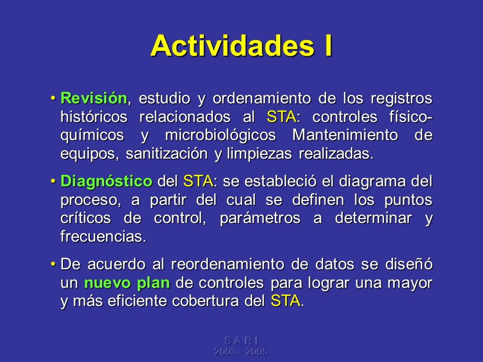 S A R I 2003 – 2005 Actividades I Revisión, estudio y ordenamiento de los registros históricos relacionados al STA: controles físico- químicos y micro