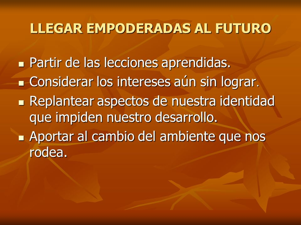 LLEGAR EMPODERADAS AL FUTURO Partir de las lecciones aprendidas. Partir de las lecciones aprendidas. Considerar los intereses aún sin lograr. Consider