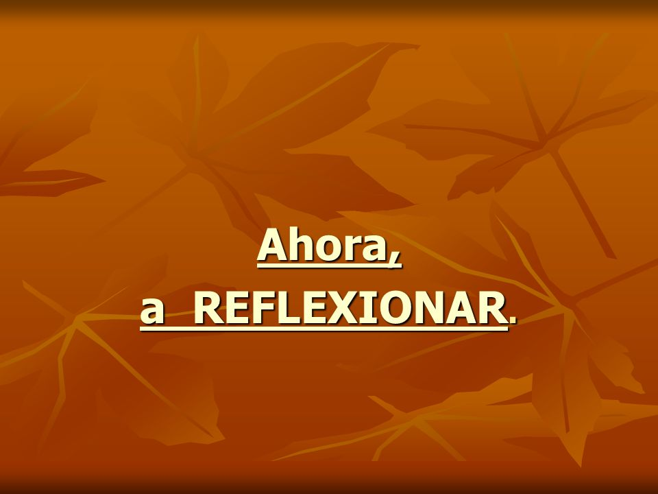 Ahora, a REFLEXIONAR a REFLEXIONAR. a REFLEXIONAR