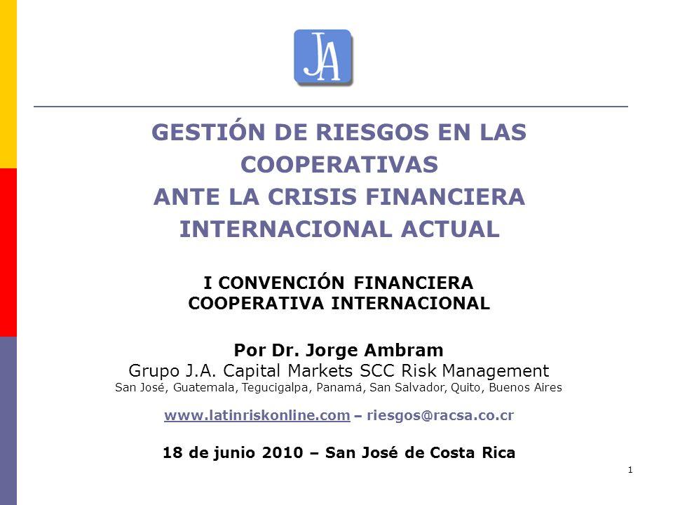 1 GESTIÓN DE RIESGOS EN LAS COOPERATIVAS ANTE LA CRISIS FINANCIERA INTERNACIONAL ACTUAL I CONVENCIÓN FINANCIERA COOPERATIVA INTERNACIONAL Por Dr. Jorg