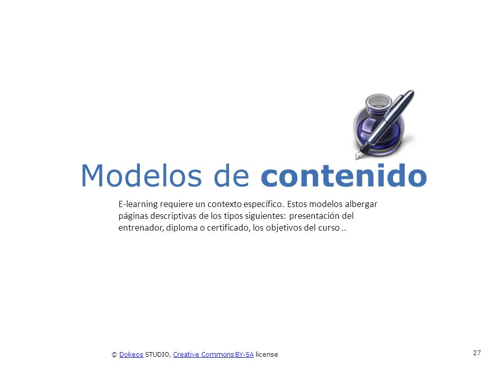 © Dokeos STUDIO, Creative Commons BY-SA licenseDokeosCreative Commons BY-SA 27 Modelos de contenido E-learning requiere un contexto específico. Estos
