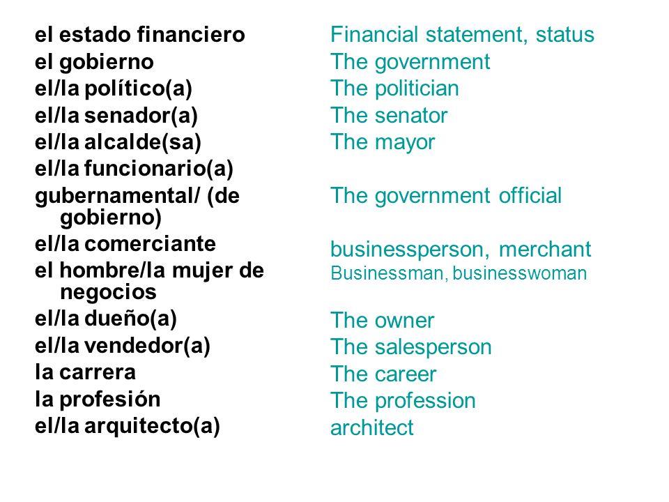 el estado financiero el gobierno el/la político(a) el/la senador(a) el/la alcalde(sa) el/la funcionario(a) gubernamental/ (de gobierno) el/la comercia