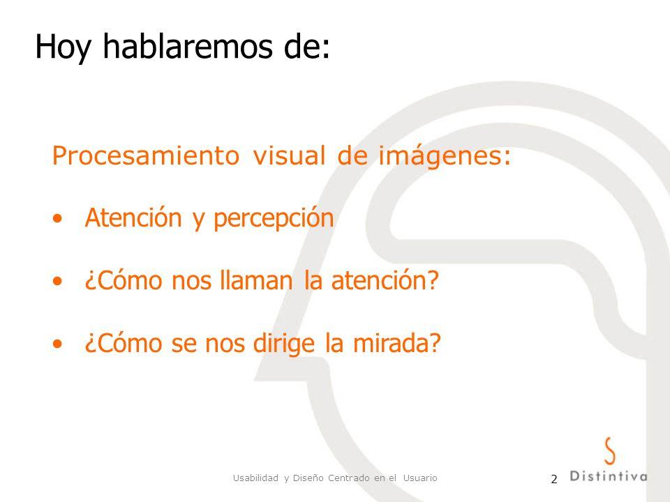 Usabilidad y Diseño Centrado en el Usuario 2 Hoy hablaremos de: Procesamiento visual de imágenes: Atención y percepción ¿Cómo nos llaman la atención?