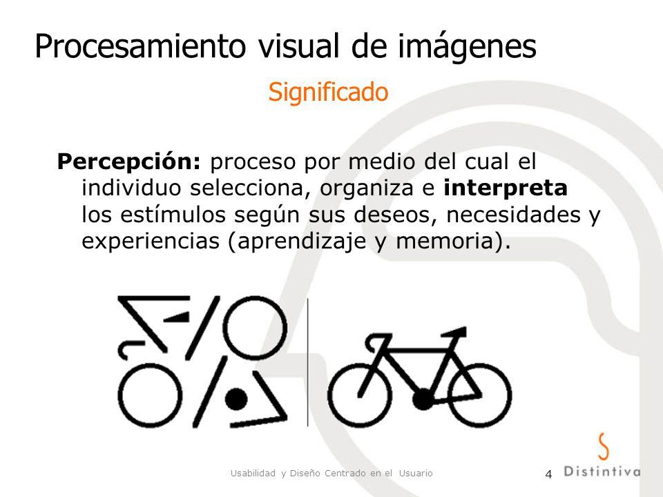 Usabilidad y Diseño Centrado en el Usuario 4 Procesamiento visual de imágenes Percepción: proceso por medio del cual el individuo selecciona, organiza