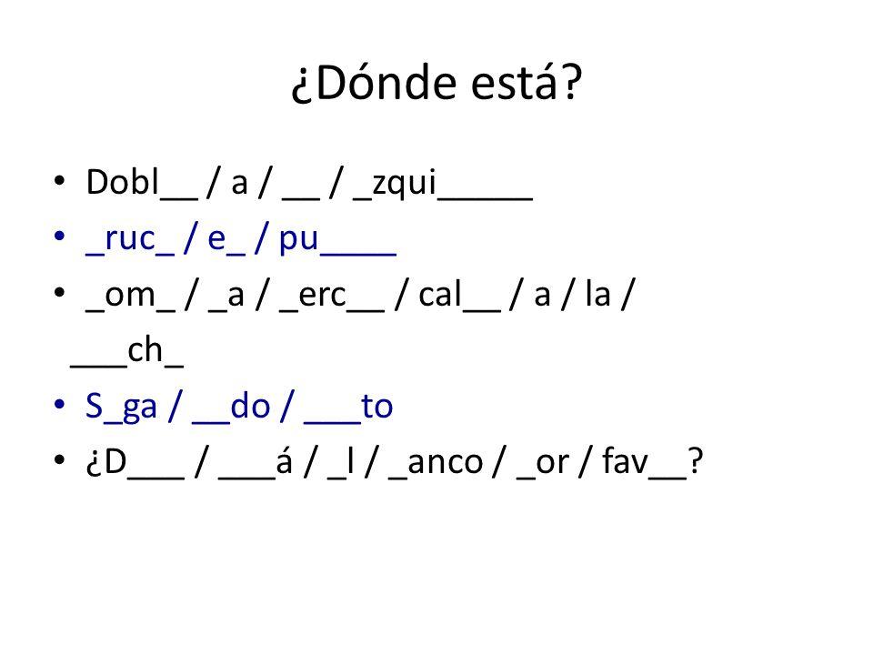 ¿Dónde está? Dobl__ / a / __ / _zqui_____ _ruc_ / e_ / pu____ _om_ / _a / _erc__ / cal__ / a / la / ___ch_ S_ga / __do / ___to ¿D___ / ___á / _l / _an