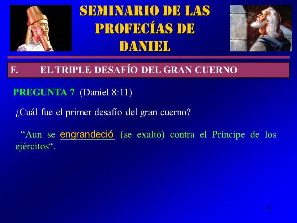 15 Seminario de las Profecías de Daniel PREGUNTA 7 (Daniel 8:11) ¿Cuál fue el primer desafío del gran cuerno? F.EL TRIPLE DESAFÍO DEL GRAN CUERNO Aun