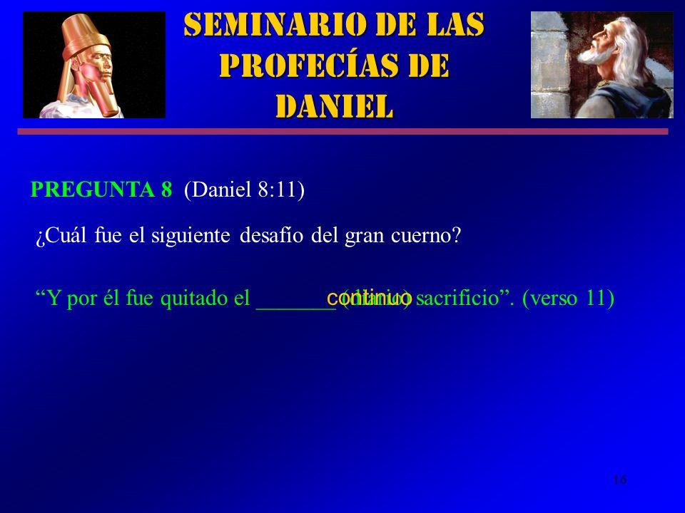 16 Seminario de las Profecías de Daniel PREGUNTA 8 (Daniel 8:11) Y por él fue quitado el _______ (diario) sacrificio. (verso 11) ¿Cuál fue el siguient
