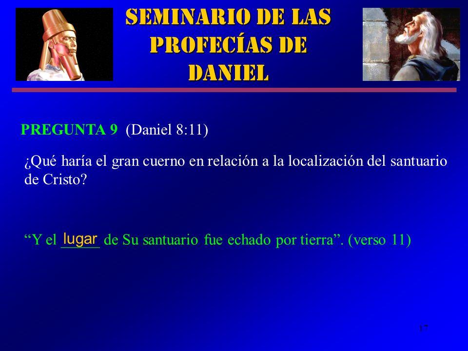 17 Seminario de las Profecías de Daniel PREGUNTA 9 (Daniel 8:11) Y el _____ de Su santuario fue echado por tierra. (verso 11) ¿Qué haría el gran cuern