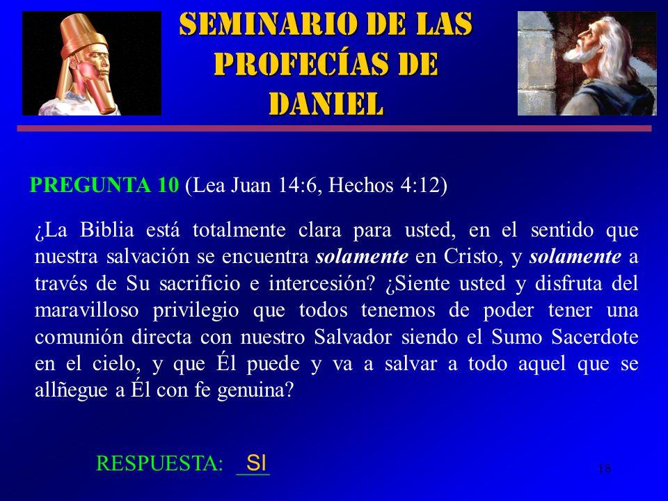 18 Seminario de las Profecías de Daniel PREGUNTA 10 (Lea Juan 14:6, Hechos 4:12) RESPUESTA: ___ ¿La Biblia está totalmente clara para usted, en el sen