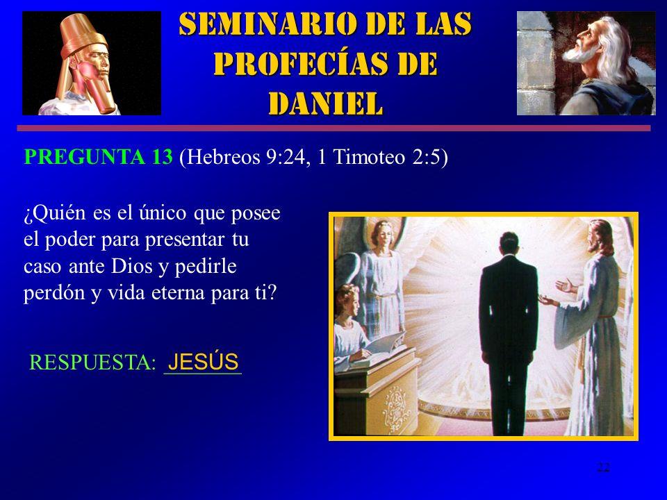 22 RESPUESTA: _______ Seminario de las Profecías de Daniel PREGUNTA 13 (Hebreos 9:24, 1 Timoteo 2:5) ¿Quién es el único que posee el poder para presen
