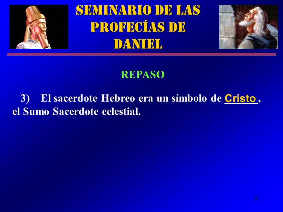 26 Seminario de las Profecías de Daniel REPASO 3)El sacerdote Hebreo era un símbolo de ______, el Sumo Sacerdote celestial. Cristo