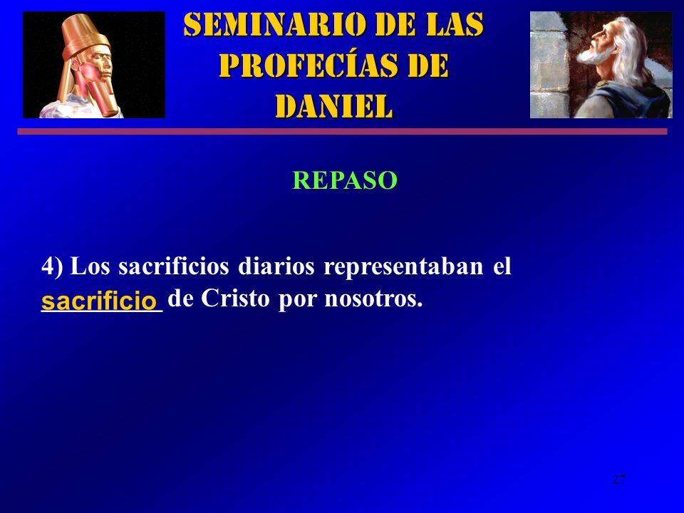27 Seminario de las Profecías de Daniel REPASO 4) Los sacrificios diarios representaban el _________ de Cristo por nosotros. sacrificio