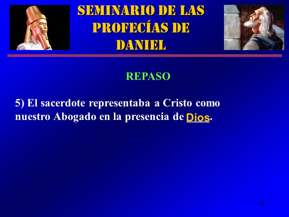 28 Seminario de las Profecías de Daniel REPASO 5) El sacerdote representaba a Cristo como nuestro Abogado en la presencia de ____. Dios