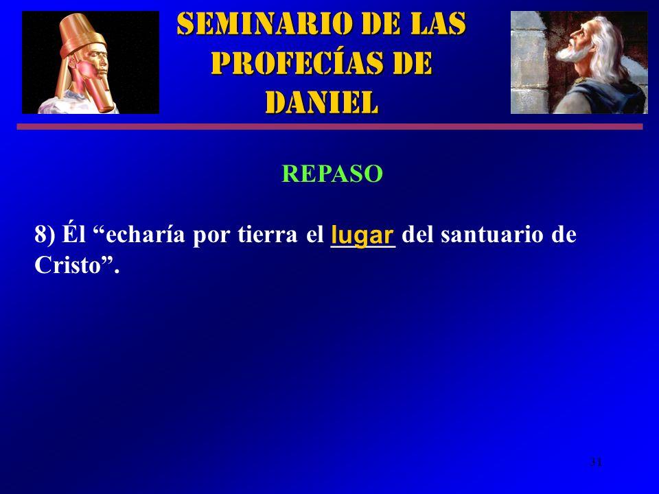 31 Seminario de las Profecías de Daniel REPASO 8) Él echaría por tierra el _____ del santuario de Cristo. lugar