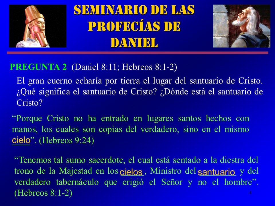 4 Seminario de las Profecías de Daniel PREGUNTA 2 (Daniel 8:11; Hebreos 8:1-2) Porque Cristo no ha entrado en lugares santos hechos con manos, los cua