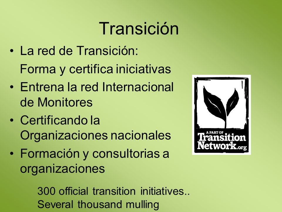 Transición La red de Transición: Forma y certifica iniciativas Entrena la red Internacional de Monitores Certificando la Organizaciones nacionales Formación y consultorias a organizaciones 300 official transition initiatives..