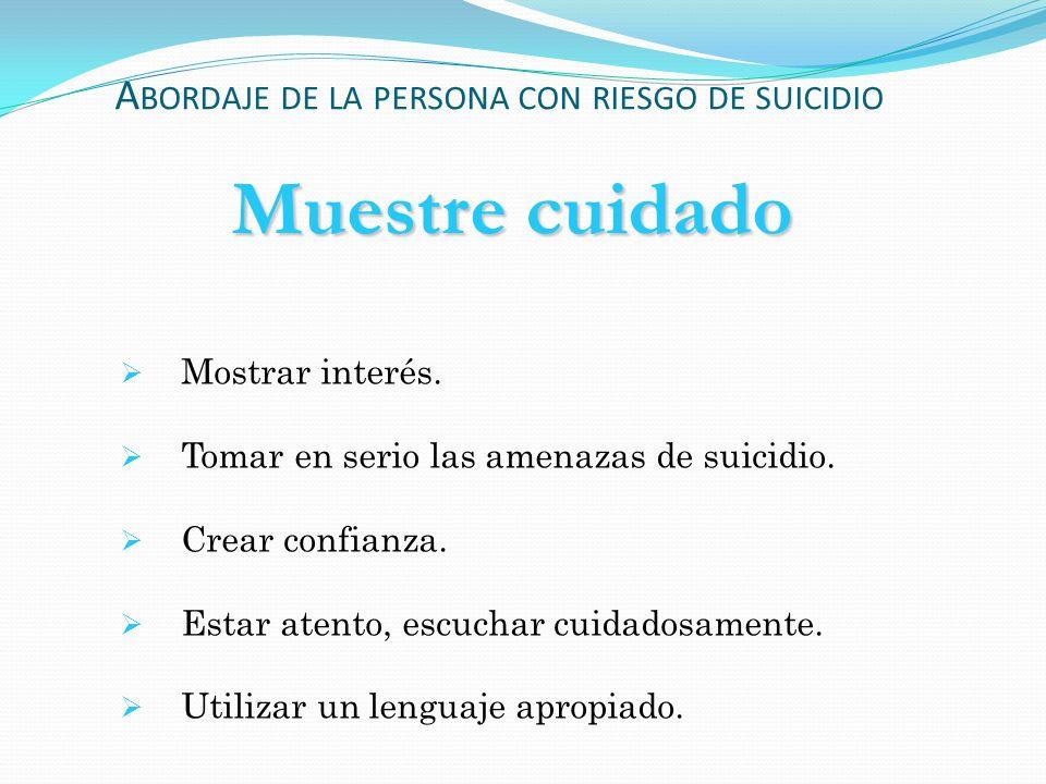 Muestre cuidado Mostrar interés. Tomar en serio las amenazas de suicidio. Crear confianza. Estar atento, escuchar cuidadosamente. Utilizar un lenguaje