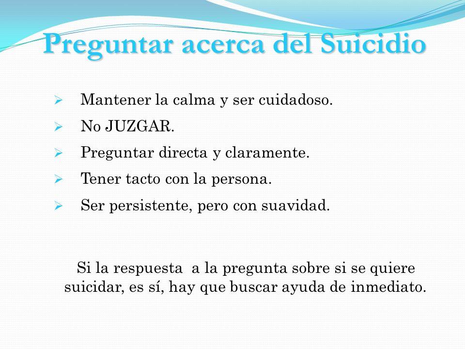 Preguntar acerca del Suicidio Mantener la calma y ser cuidadoso. No JUZGAR. Preguntar directa y claramente. Tener tacto con la persona. Ser persistent