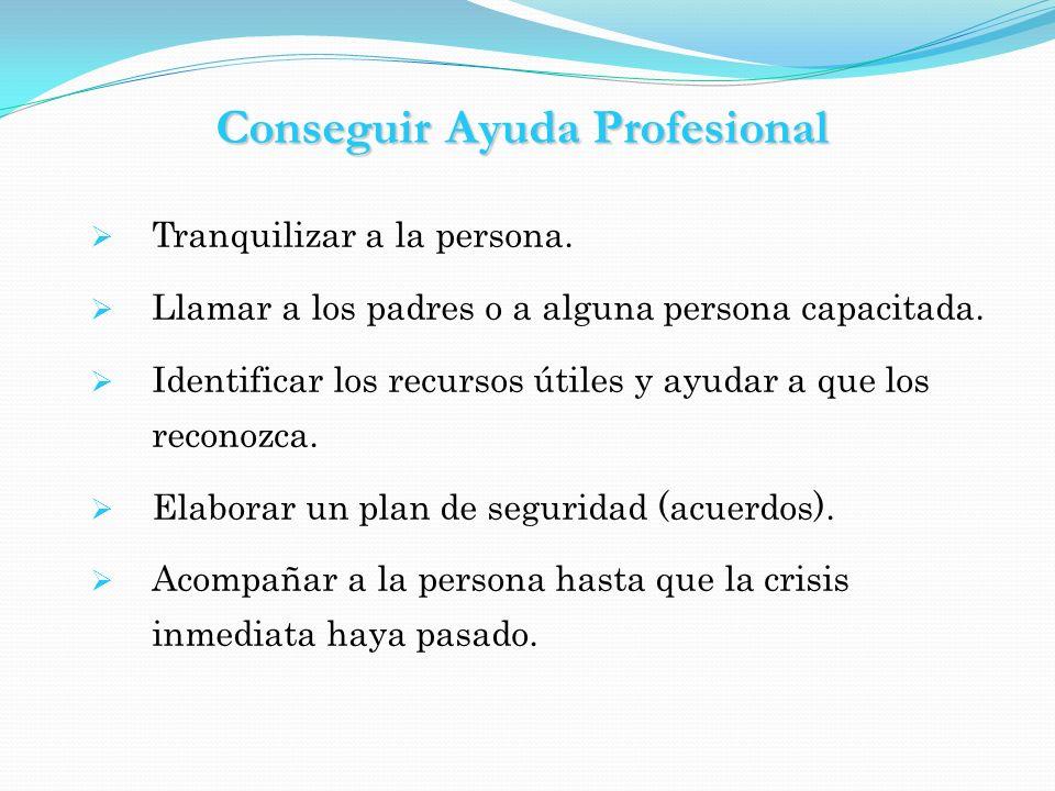 Conseguir Ayuda Profesional Tranquilizar a la persona. Llamar a los padres o a alguna persona capacitada. Identificar los recursos útiles y ayudar a q
