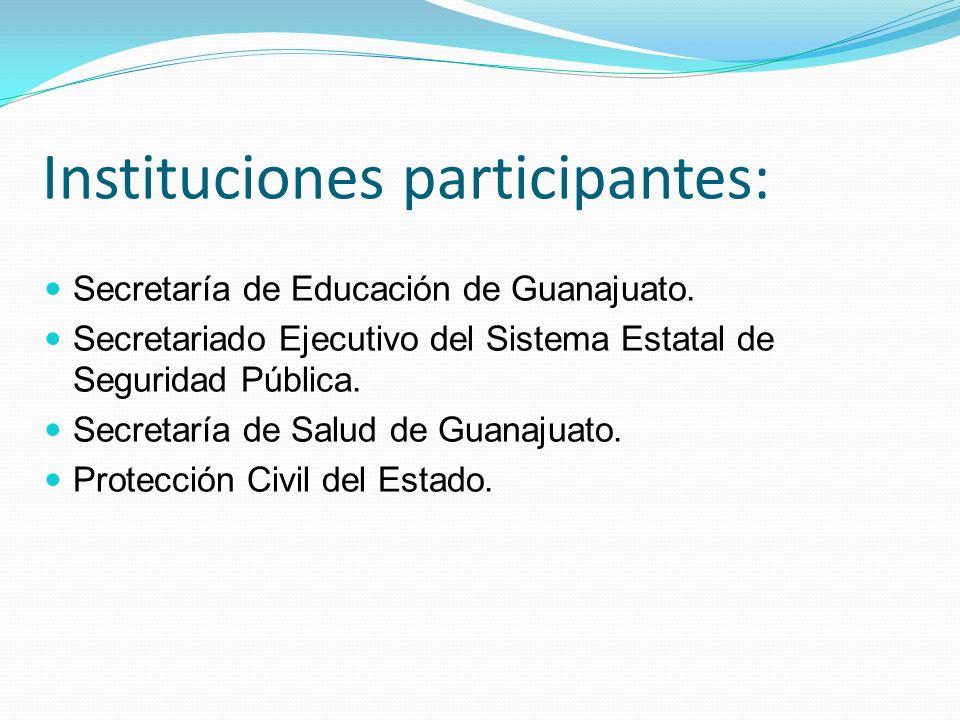 Instituciones participantes: Secretaría de Educación de Guanajuato. Secretariado Ejecutivo del Sistema Estatal de Seguridad Pública. Secretaría de Sal